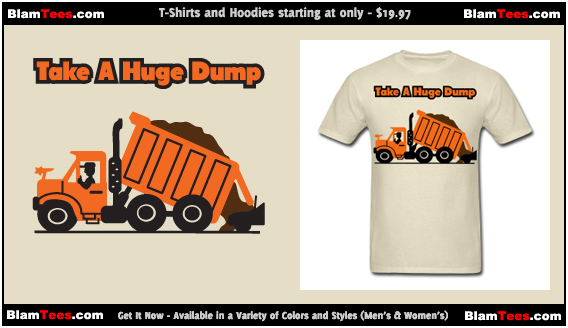 Take A Huge Dump - Dump Truck - T-Shirts and Hoodies for Men and Women