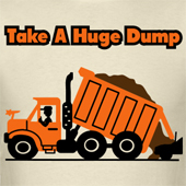 Take A Huge Dump - Dump Truck T shirts